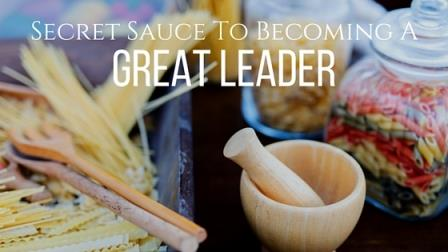The Secret Sauce For Becoming a Great Leader